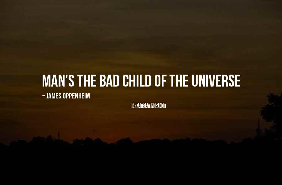 James Oppenheim Sayings: Man's the bad child of the universe
