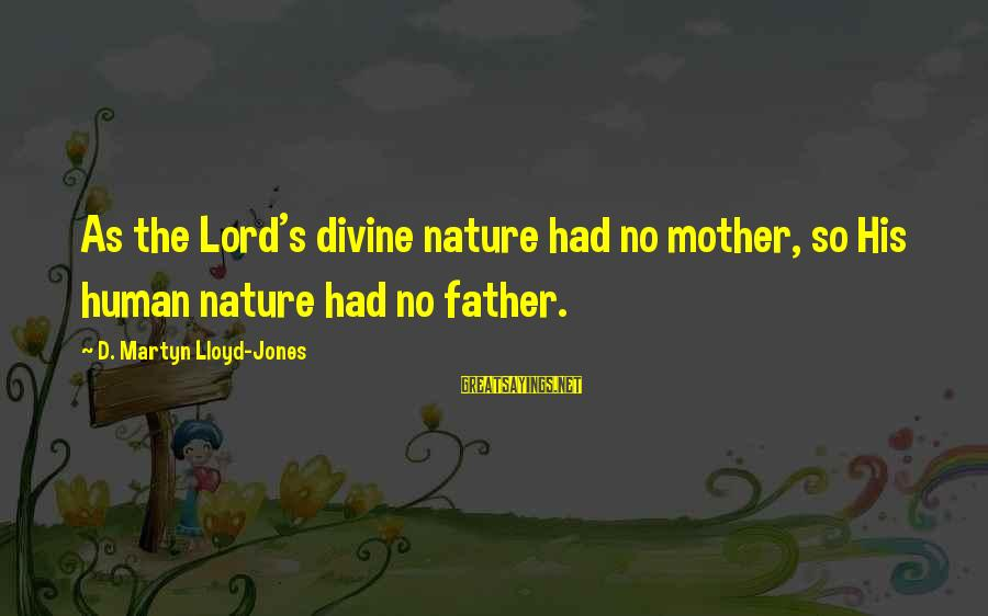 James Orr Sayings By D. Martyn Lloyd-Jones: As the Lord's divine nature had no mother, so His human nature had no father.