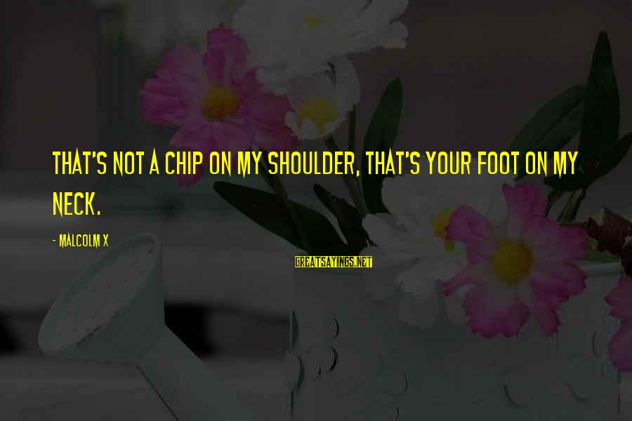 James Orr Sayings By Malcolm X: That's not a chip on my shoulder, that's your foot on my neck.