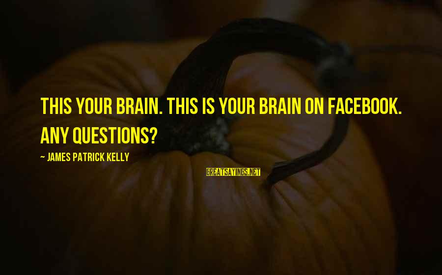 James Patrick Kelly Sayings By James Patrick Kelly: This your brain. This is your brain on Facebook. Any questions?