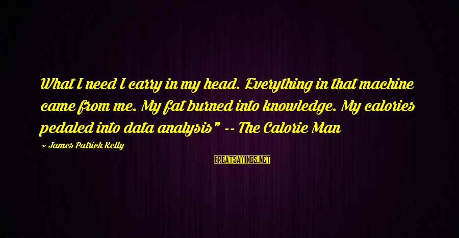 James Patrick Kelly Sayings By James Patrick Kelly: What I need I carry in my head. Everything in that machine came from me.