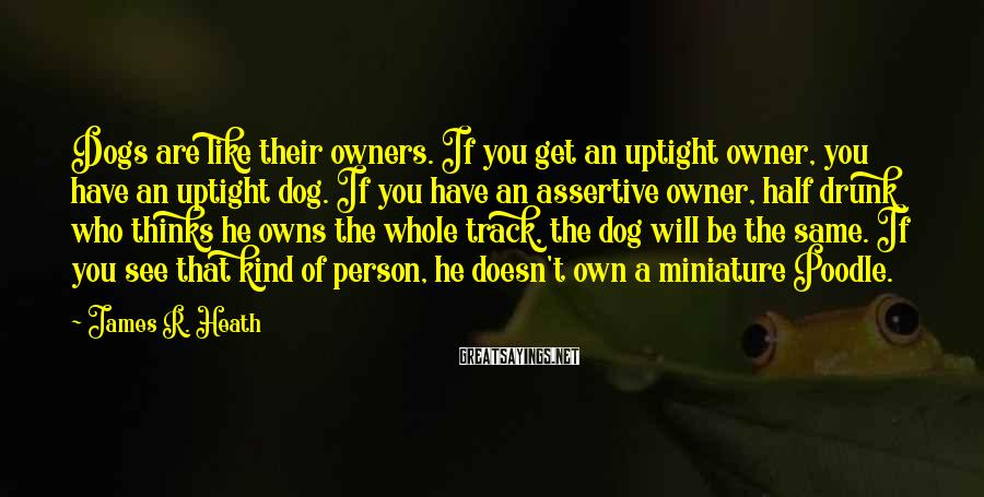James R. Heath Sayings: Dogs are like their owners. If you get an uptight owner, you have an uptight