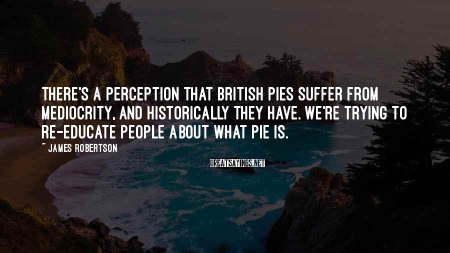 James Robertson Sayings: There's a perception that British pies suffer from mediocrity, and historically they have. We're trying
