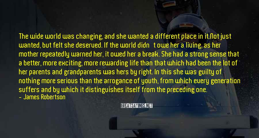 James Robertson Sayings: The wide world was changing, and she wanted a different place in it.Not just wanted,