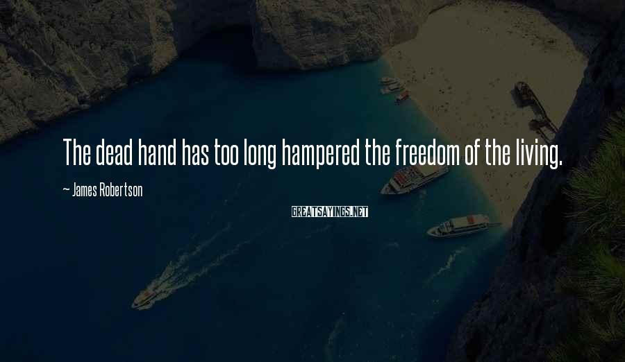 James Robertson Sayings: The dead hand has too long hampered the freedom of the living.