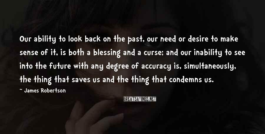 James Robertson Sayings: Our ability to look back on the past, our need or desire to make sense