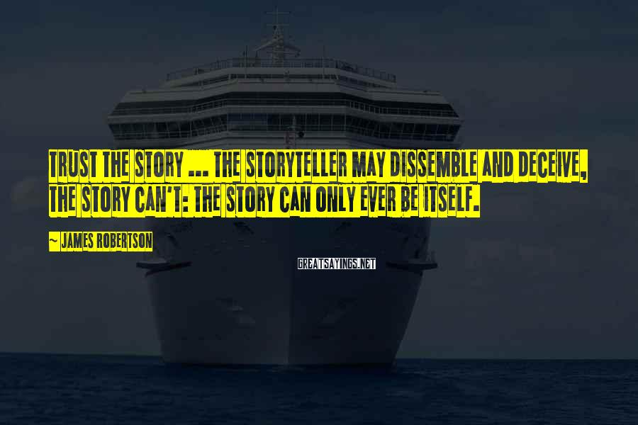 James Robertson Sayings: Trust the story ... the storyteller may dissemble and deceive, the story can't: the story