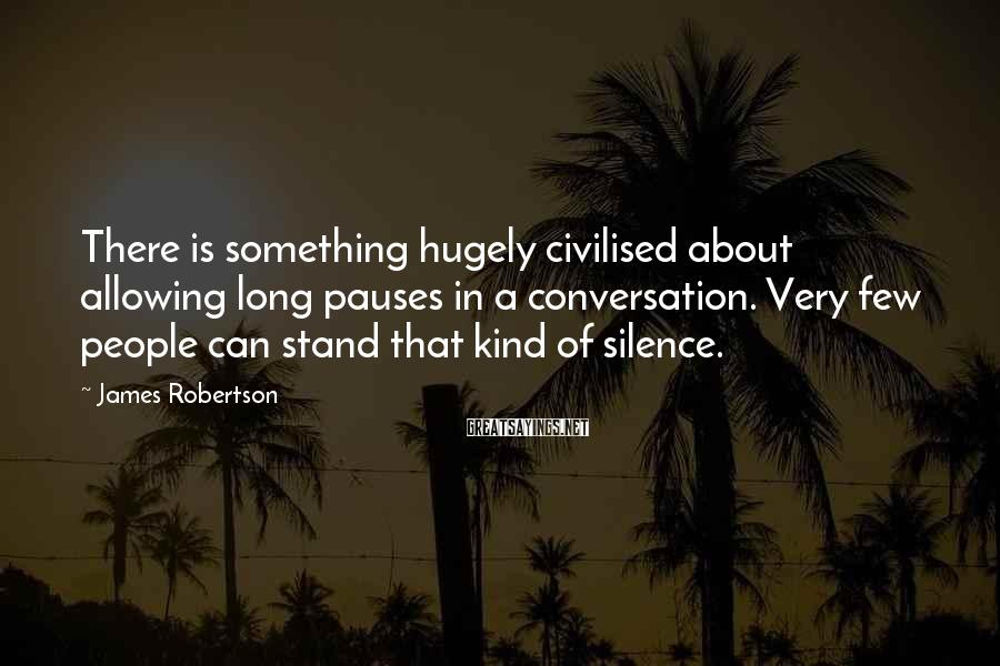 James Robertson Sayings: There is something hugely civilised about allowing long pauses in a conversation. Very few people
