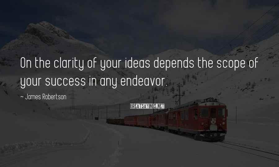 James Robertson Sayings: On the clarity of your ideas depends the scope of your success in any endeavor.
