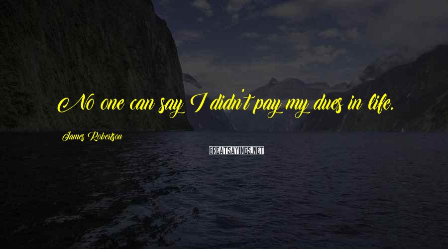 James Robertson Sayings: No one can say I didn't pay my dues in life,