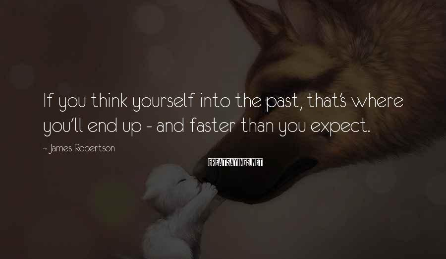 James Robertson Sayings: If you think yourself into the past, that's where you'll end up - and faster