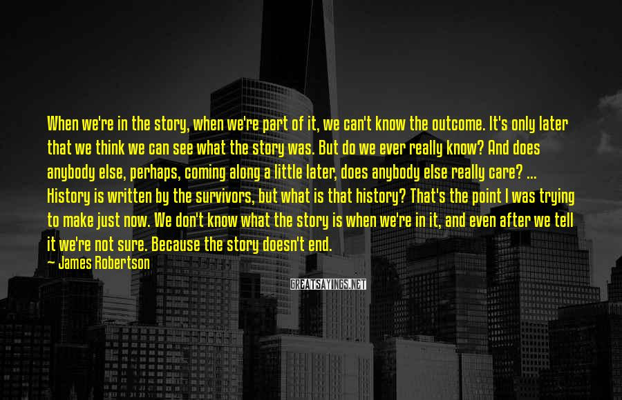 James Robertson Sayings: When we're in the story, when we're part of it, we can't know the outcome.