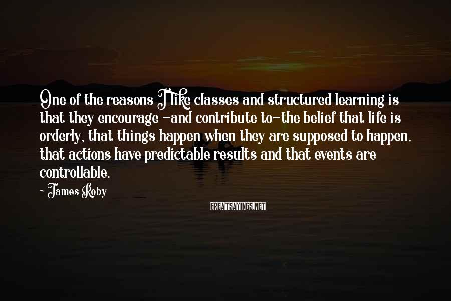 James Roby Sayings: One of the reasons I like classes and structured learning is that they encourage -and