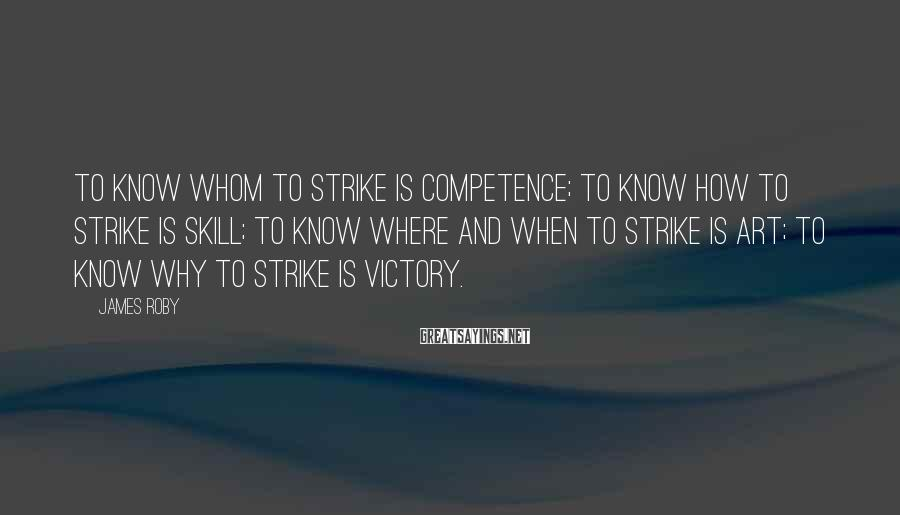 James Roby Sayings: To know whom to strike is competence; to know how to strike is skill; to