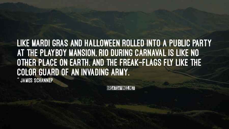 James Schannep Sayings: Like Mardi Gras and Halloween rolled into a public party at the Playboy mansion, Rio