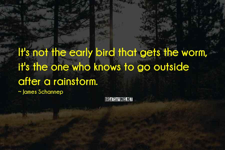 James Schannep Sayings: It's not the early bird that gets the worm, it's the one who knows to