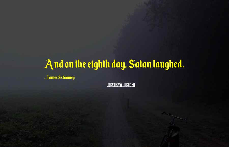 James Schannep Sayings: And on the eighth day, Satan laughed.