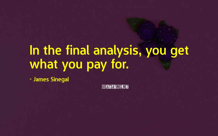James Sinegal Sayings: In the final analysis, you get what you pay for.