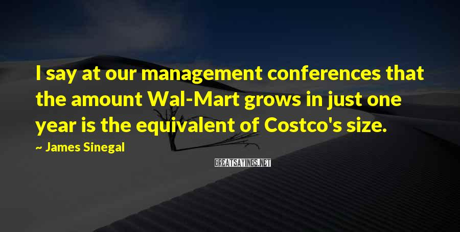 James Sinegal Sayings: I say at our management conferences that the amount Wal-Mart grows in just one year