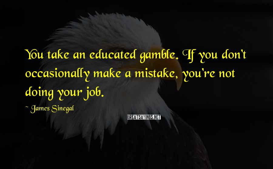James Sinegal Sayings: You take an educated gamble. If you don't occasionally make a mistake, you're not doing