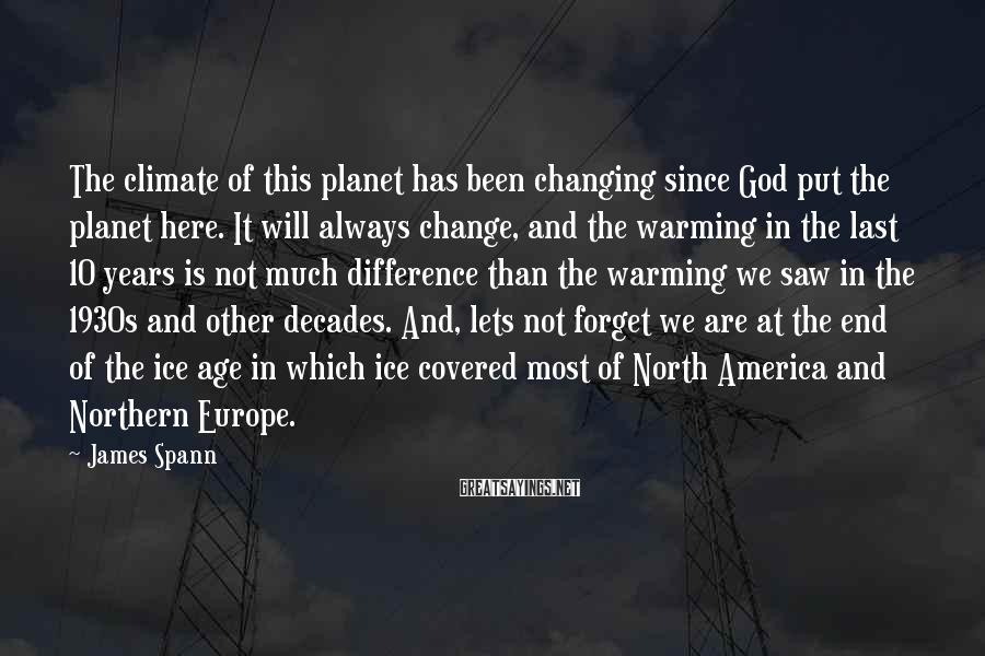 James Spann Sayings: The climate of this planet has been changing since God put the planet here. It