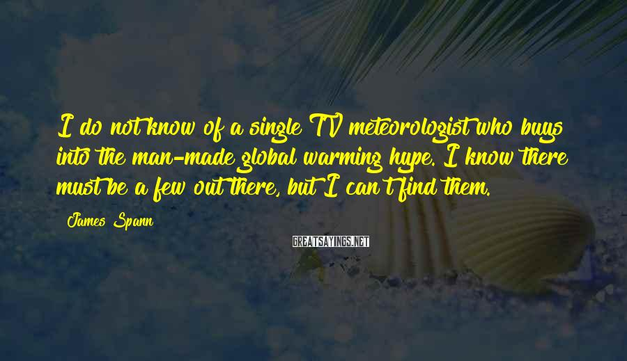 James Spann Sayings: I do not know of a single TV meteorologist who buys into the man-made global