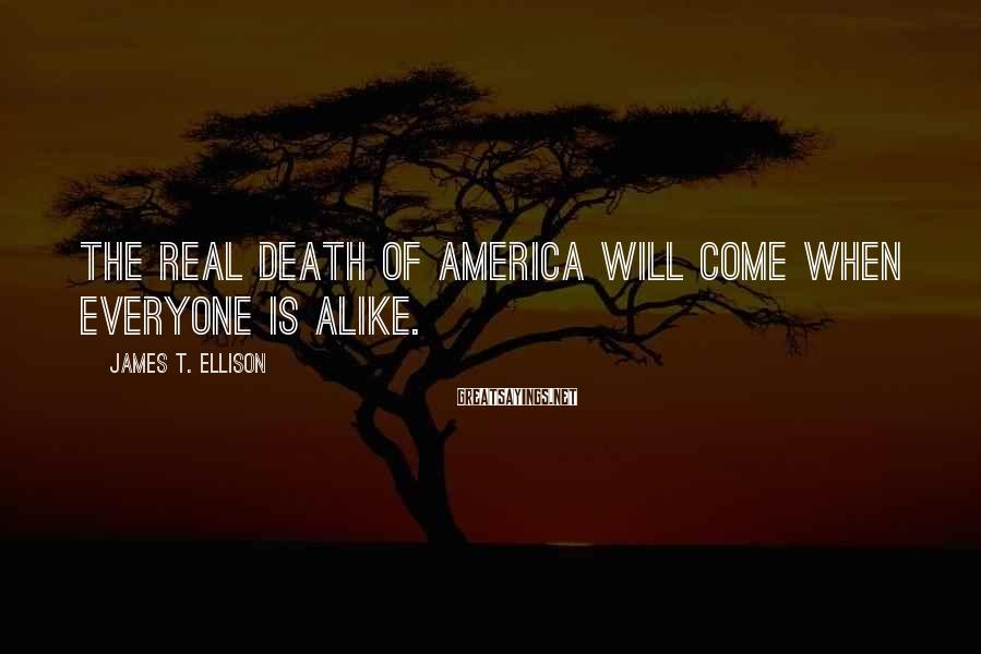 James T. Ellison Sayings: The real death of America will come when everyone is alike.