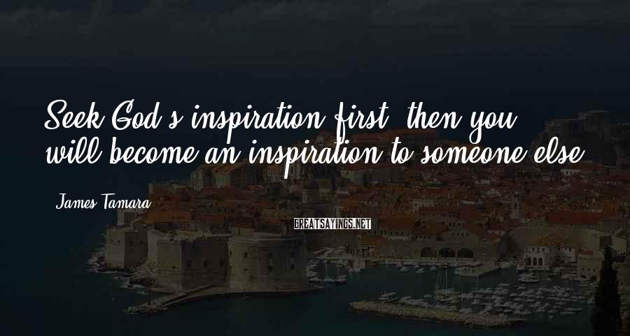 James Tamara Sayings: Seek God's inspiration first, then you will become an inspiration to someone else.