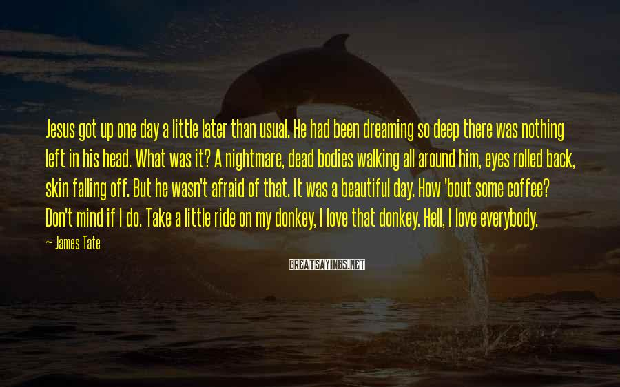 James Tate Sayings: Jesus got up one day a little later than usual. He had been dreaming so