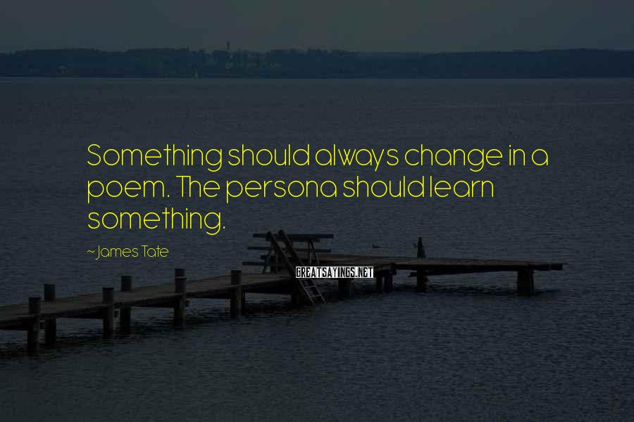James Tate Sayings: Something should always change in a poem. The persona should learn something.