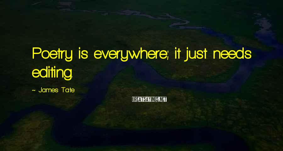 James Tate Sayings: Poetry is everywhere; it just needs editing.