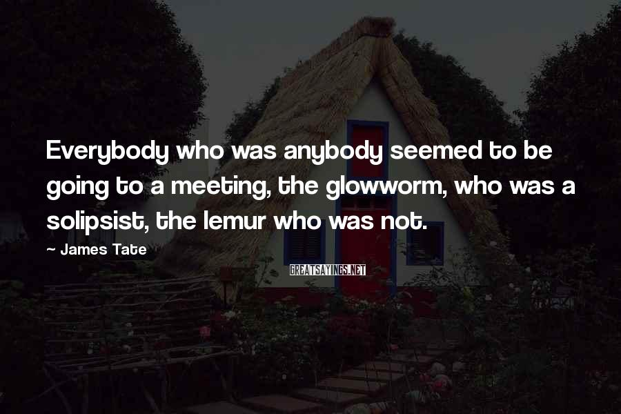 James Tate Sayings: Everybody who was anybody seemed to be going to a meeting, the glowworm, who was