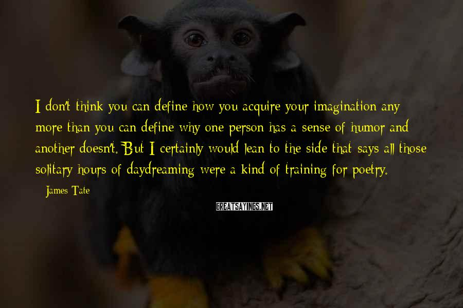 James Tate Sayings: I don't think you can define how you acquire your imagination any more than you