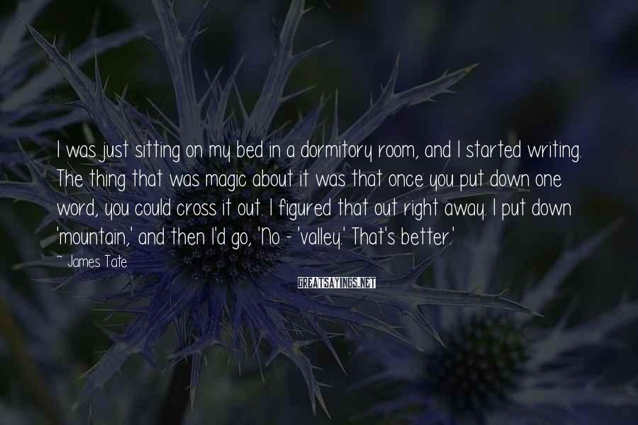James Tate Sayings: I was just sitting on my bed in a dormitory room, and I started writing.