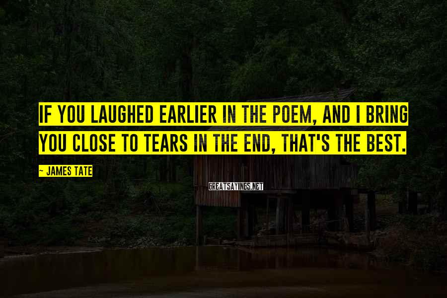 James Tate Sayings: If you laughed earlier in the poem, and I bring you close to tears in