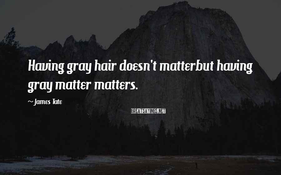 James Tate Sayings: Having gray hair doesn't matterbut having gray matter matters.