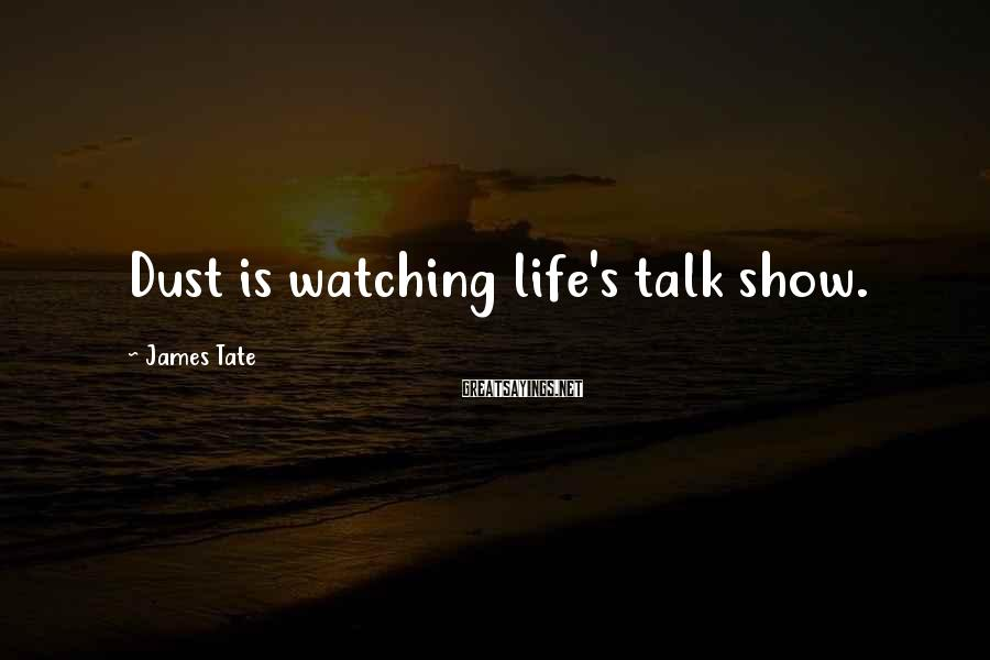 James Tate Sayings: Dust is watching life's talk show.
