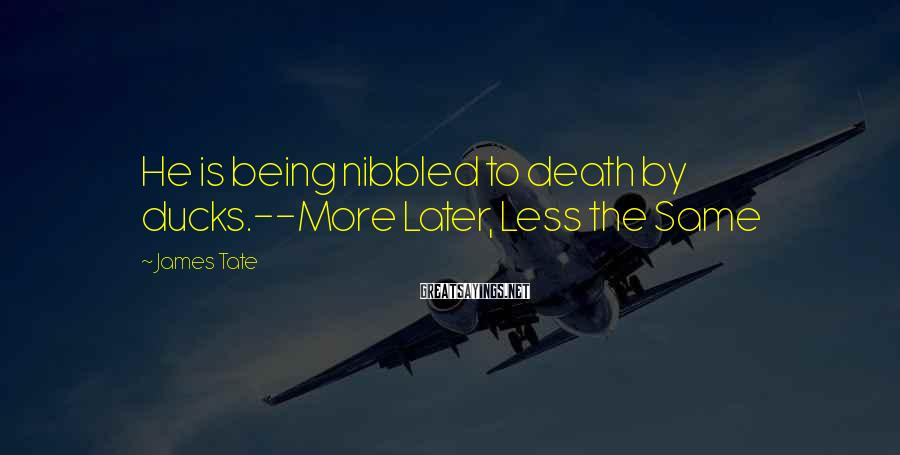 James Tate Sayings: He is being nibbled to death by ducks.--More Later, Less the Same