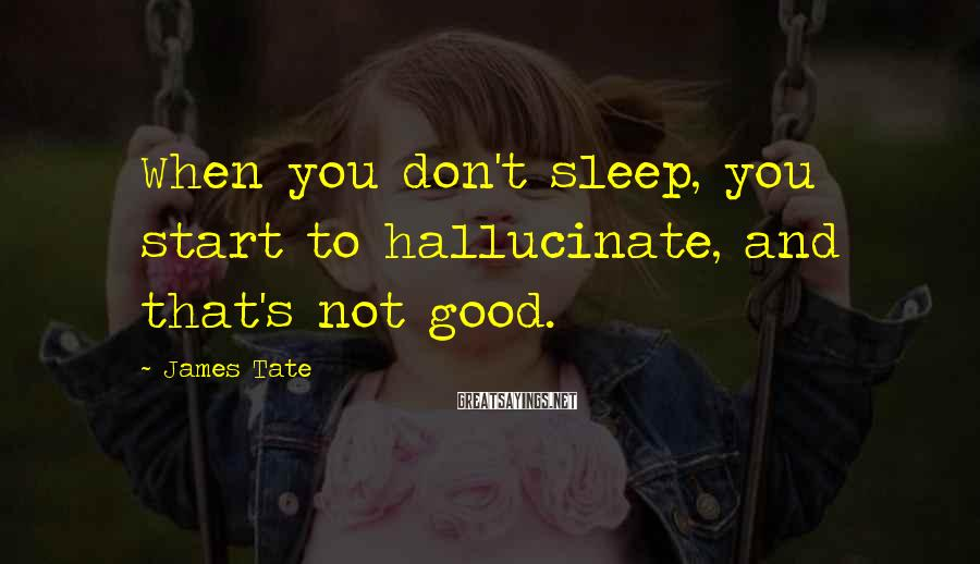 James Tate Sayings: When you don't sleep, you start to hallucinate, and that's not good.