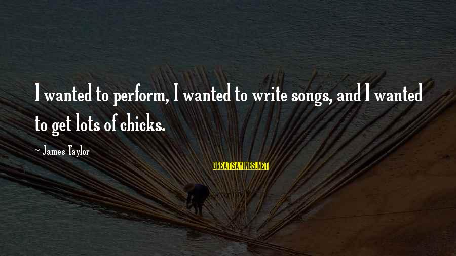 James Taylor Best Song Sayings By James Taylor: I wanted to perform, I wanted to write songs, and I wanted to get lots