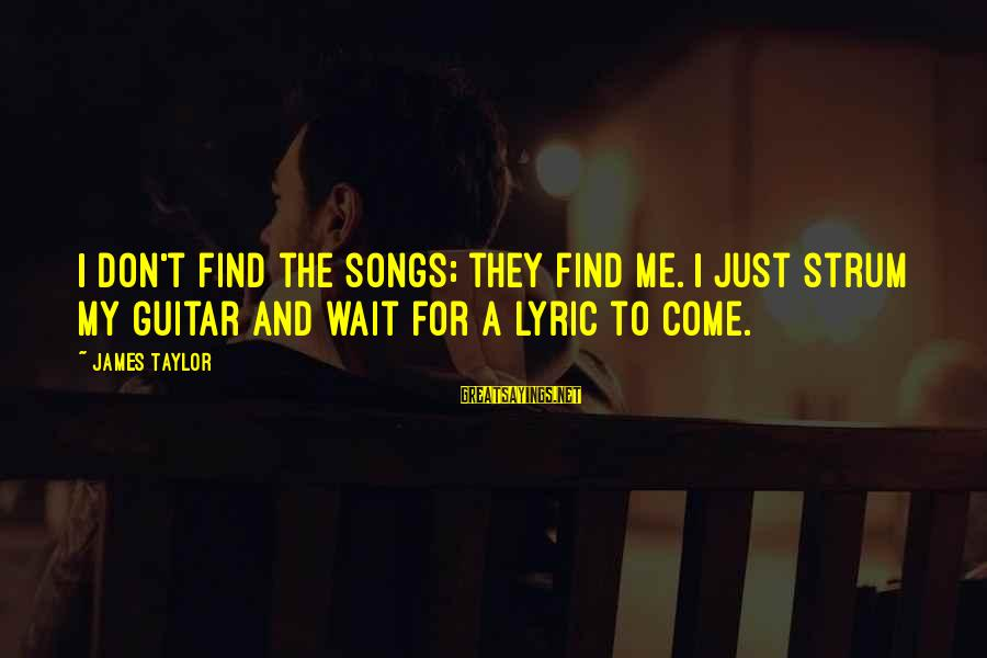 James Taylor Best Song Sayings By James Taylor: I don't find the songs; they find me. I just strum my guitar and wait