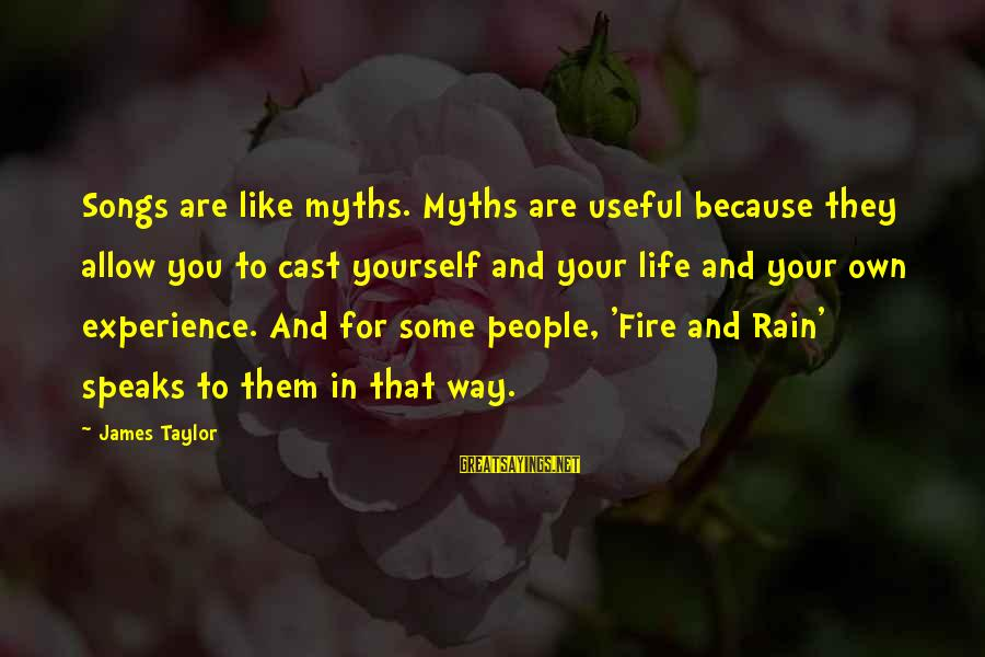 James Taylor Best Song Sayings By James Taylor: Songs are like myths. Myths are useful because they allow you to cast yourself and