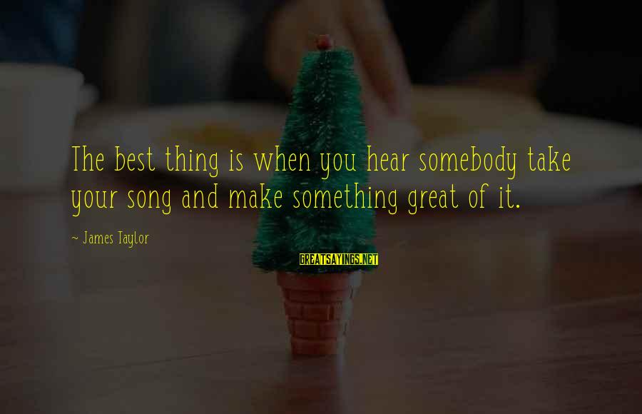 James Taylor Best Song Sayings By James Taylor: The best thing is when you hear somebody take your song and make something great