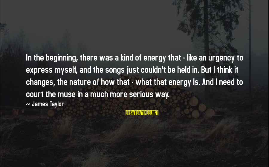James Taylor Best Song Sayings By James Taylor: In the beginning, there was a kind of energy that - like an urgency to