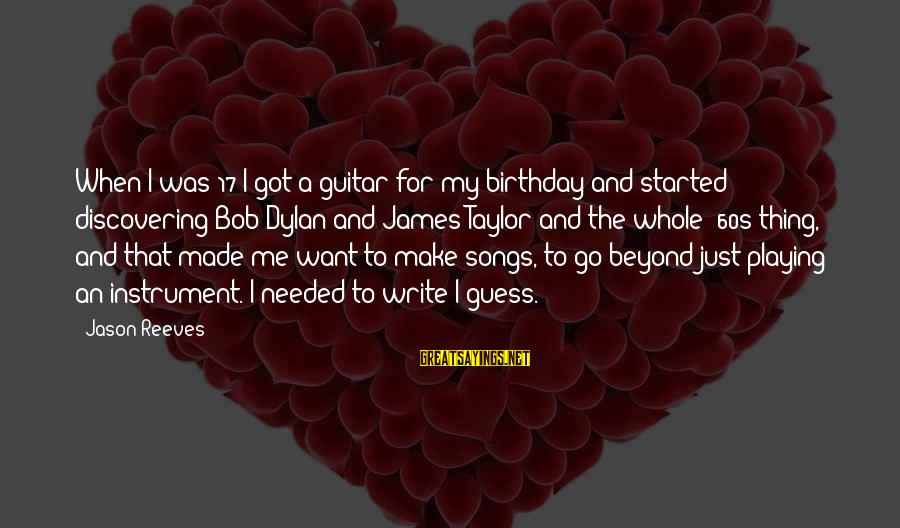 James Taylor Best Song Sayings By Jason Reeves: When I was 17 I got a guitar for my birthday and started discovering Bob