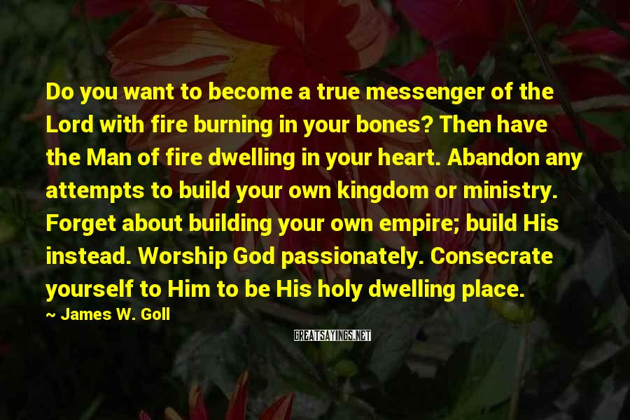 James W. Goll Sayings: Do you want to become a true messenger of the Lord with fire burning in