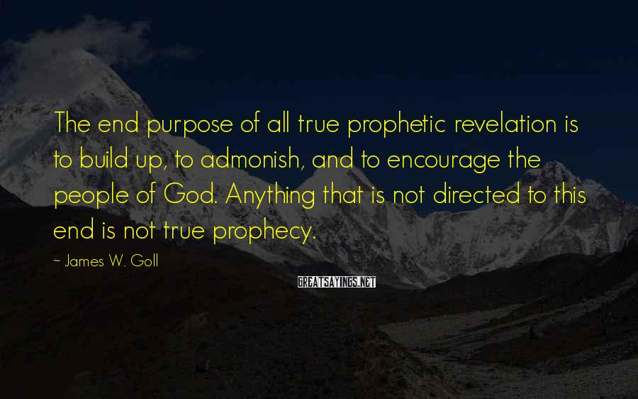 James W. Goll Sayings: The end purpose of all true prophetic revelation is to build up, to admonish, and