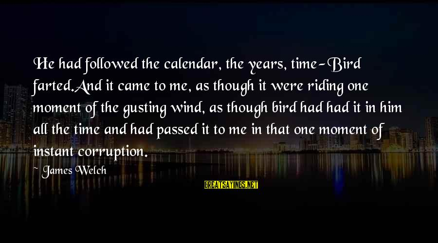 James Welch Sayings By James Welch: He had followed the calendar, the years, time-Bird farted.And it came to me, as though