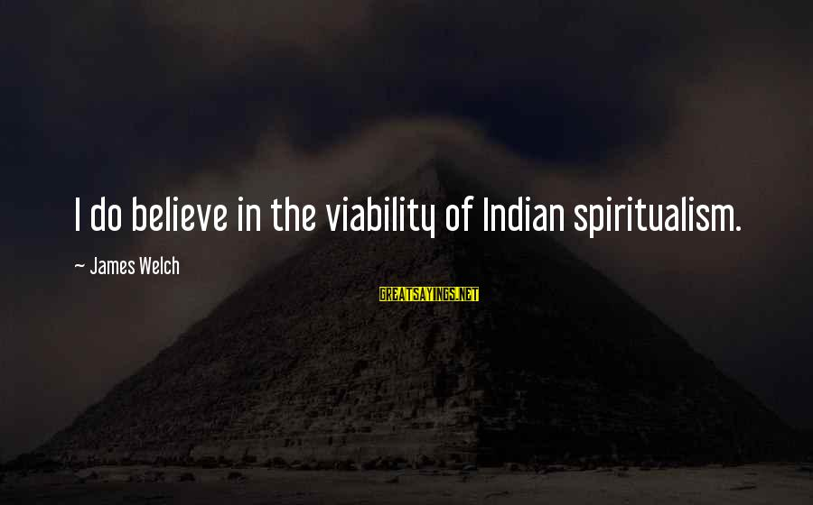 James Welch Sayings By James Welch: I do believe in the viability of Indian spiritualism.