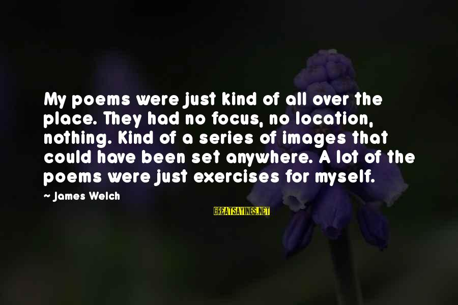 James Welch Sayings By James Welch: My poems were just kind of all over the place. They had no focus, no